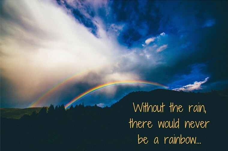 Remember – Without the rain, there would never be a rainbow!